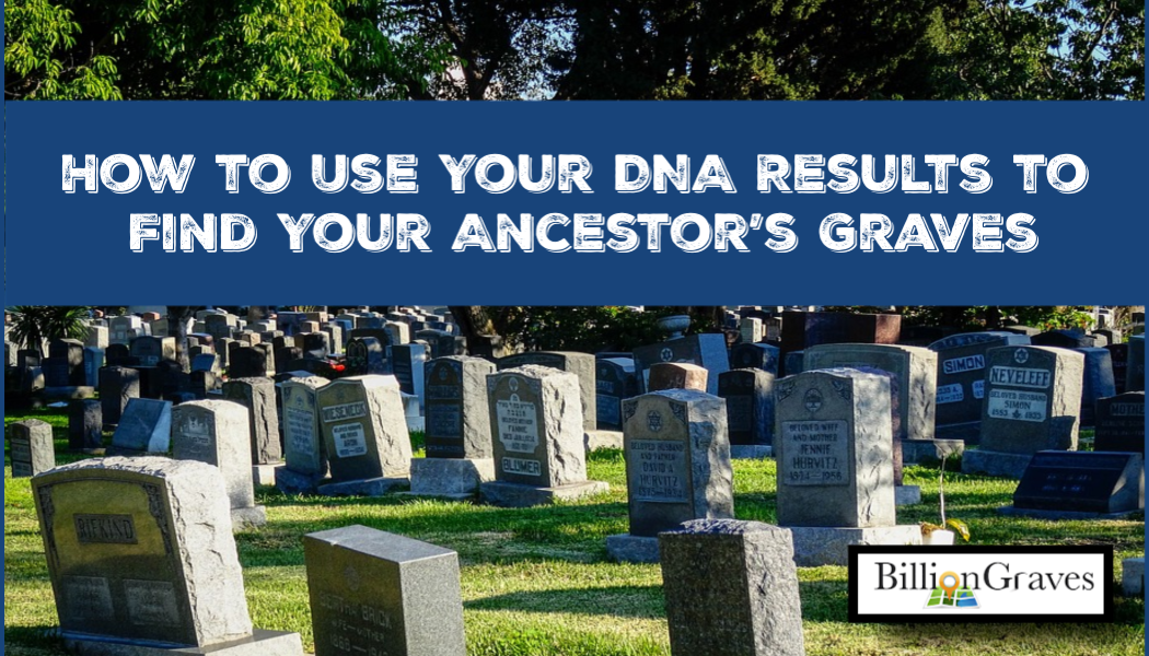 How to Use Your DNA Results to Find Your Ancestor's Graves