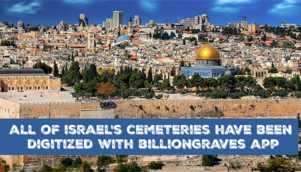 Israel's Cemeteries Completely Digitized with BillionGraves App!