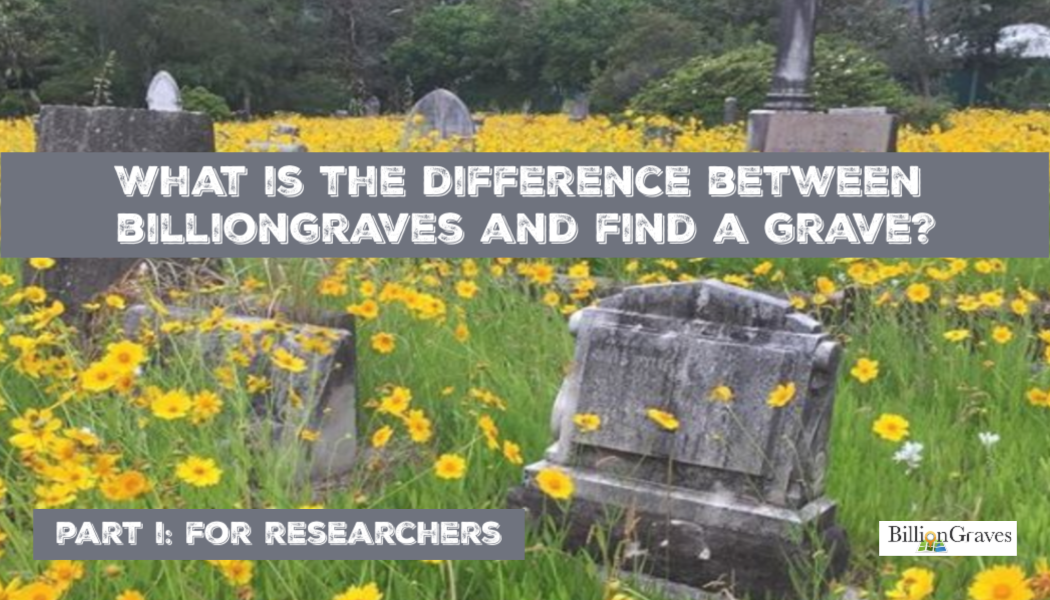 What is the Difference Between BillionGraves and Find A Grave? Part I: For Researchers
